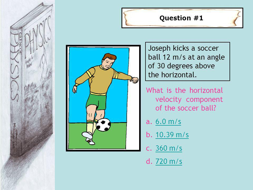 Question #1 Joseph kicks a soccer ball 12 m/s at an angle of 30 degrees above the horizontal. What is the horizontal velocity component of the soccer