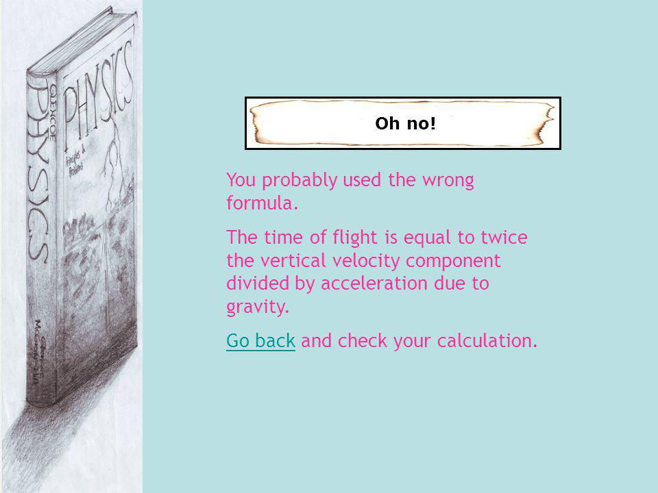Oh no! You probably used the wrong formula. The time of flight is equal to twice the vertical velocity component divided by acceleration due to gravit