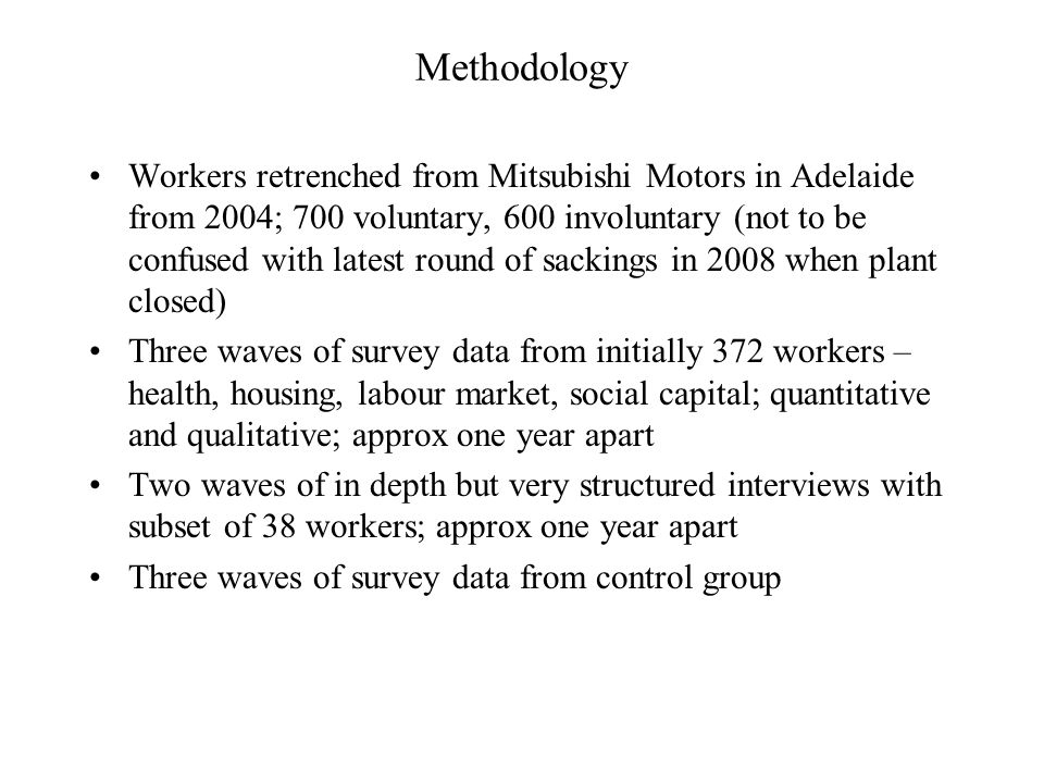 Methodology Workers retrenched from Mitsubishi Motors in Adelaide from 2004; 700 voluntary, 600 involuntary (not to be confused with latest round of sackings in 2008 when plant closed) Three waves of survey data from initially 372 workers – health, housing, labour market, social capital; quantitative and qualitative; approx one year apart Two waves of in depth but very structured interviews with subset of 38 workers; approx one year apart Three waves of survey data from control group