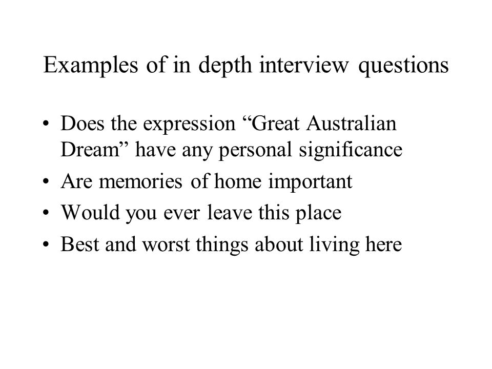 Examples of in depth interview questions Does the expression Great Australian Dream have any personal significance Are memories of home important Would you ever leave this place Best and worst things about living here