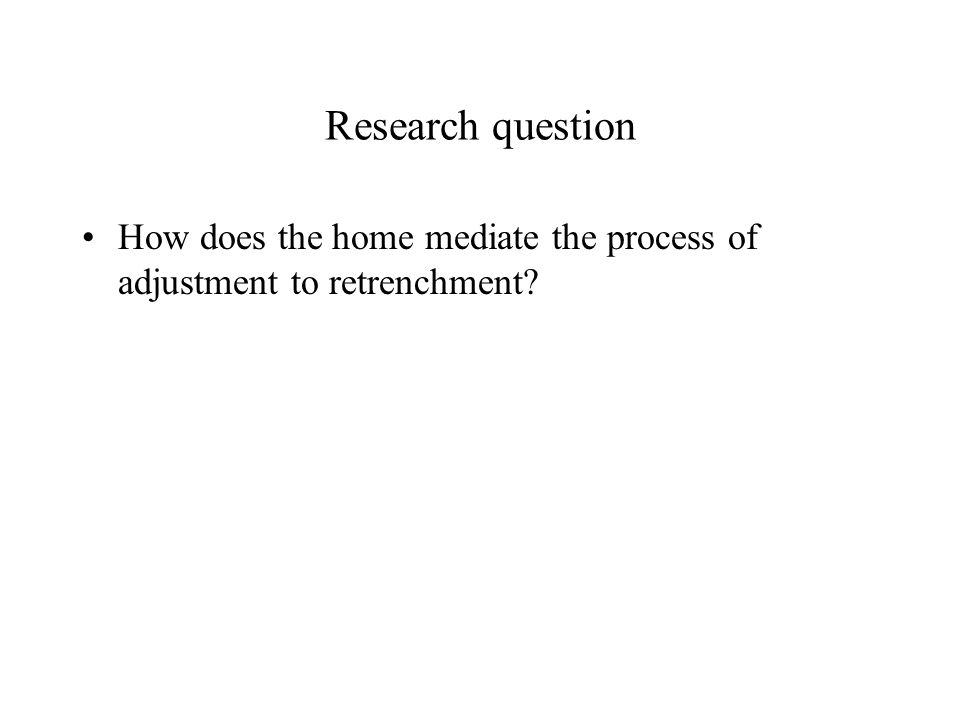 Research question How does the home mediate the process of adjustment to retrenchment