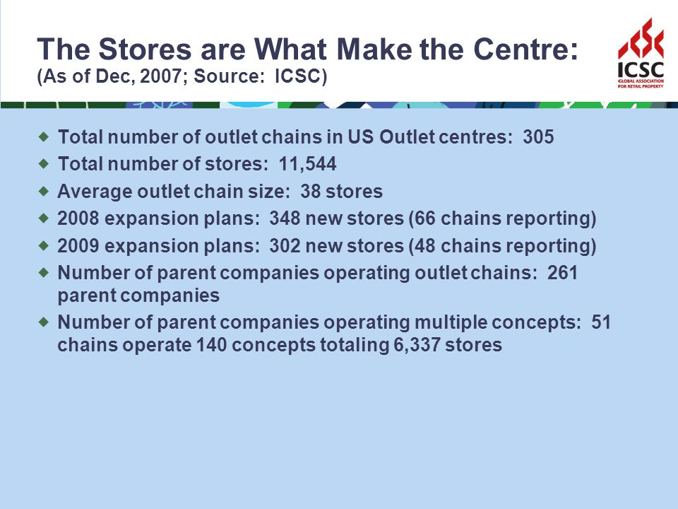 The Stores are What Make the Centre : (As of Dec, 2007; Source: ICSC) Total number of outlet chains in US Outlet centres: 305 Total number of stores: 11,544 Average outlet chain size: 38 stores 2008 expansion plans: 348 new stores (66 chains reporting) 2009 expansion plans: 302 new stores (48 chains reporting) Number of parent companies operating outlet chains: 261 parent companies Number of parent companies operating multiple concepts: 51 chains operate 140 concepts totaling 6,337 stores