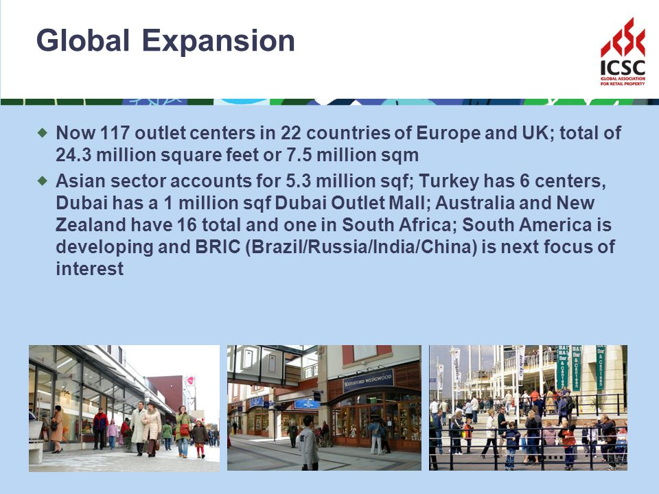 Global Expansion Now 117 outlet centers in 22 countries of Europe and UK; total of 24.3 million square feet or 7.5 million sqm Asian sector accounts for 5.3 million sqf; Turkey has 6 centers, Dubai has a 1 million sqf Dubai Outlet Mall; Australia and New Zealand have 16 total and one in South Africa; South America is developing and BRIC (Brazil/Russia/India/China) is next focus of interest