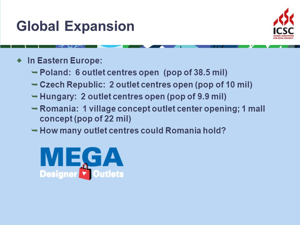 Global Expansion In Eastern Europe: Poland: 6 outlet centres open (pop of 38.5 mil) Czech Republic: 2 outlet centres open (pop of 10 mil) Hungary: 2 outlet centres open (pop of 9.9 mil) Romania: 1 village concept outlet center opening; 1 mall concept (pop of 22 mil) How many outlet centres could Romania hold