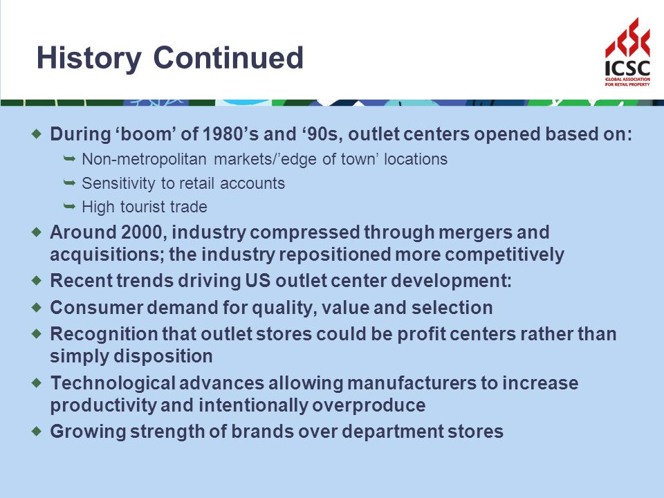 History Continued During boom of 1980s and 90s, outlet centers opened based on: Non-metropolitan markets/edge of town locations Sensitivity to retail accounts High tourist trade Around 2000, industry compressed through mergers and acquisitions; the industry repositioned more competitively Recent trends driving US outlet center development: Consumer demand for quality, value and selection Recognition that outlet stores could be profit centers rather than simply disposition Technological advances allowing manufacturers to increase productivity and intentionally overproduce Growing strength of brands over department stores