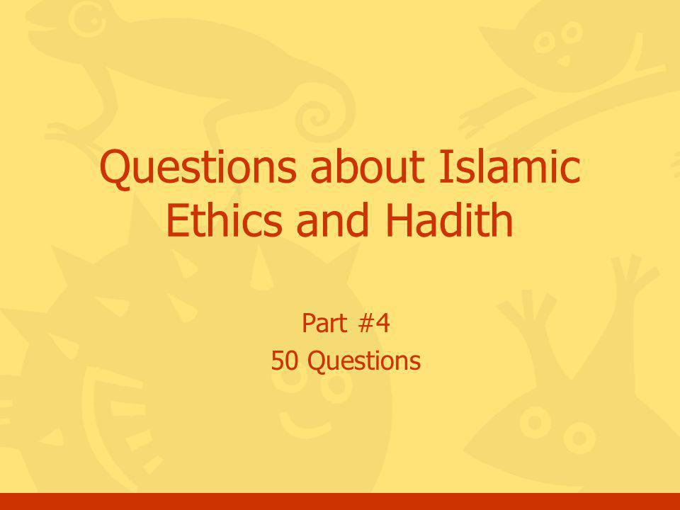 Click for the answer Questions, Islamic Ethics and Hadith, Part 4 52 End of quiz a.You may go for the next set of questions about Islamic Ethics and Hadith or b.You may choose another topic c.Thank you and May Allah bless you.