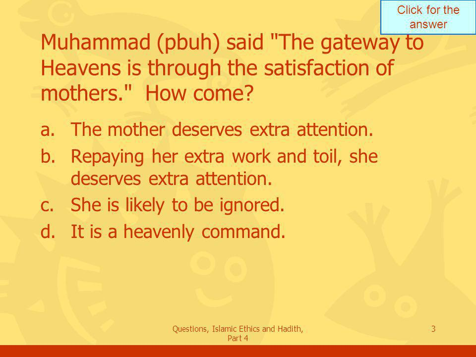 Click for the answer Questions, Islamic Ethics and Hadith, Part 4 4 What kind of treatment should a Muslim aim for to please his parents.