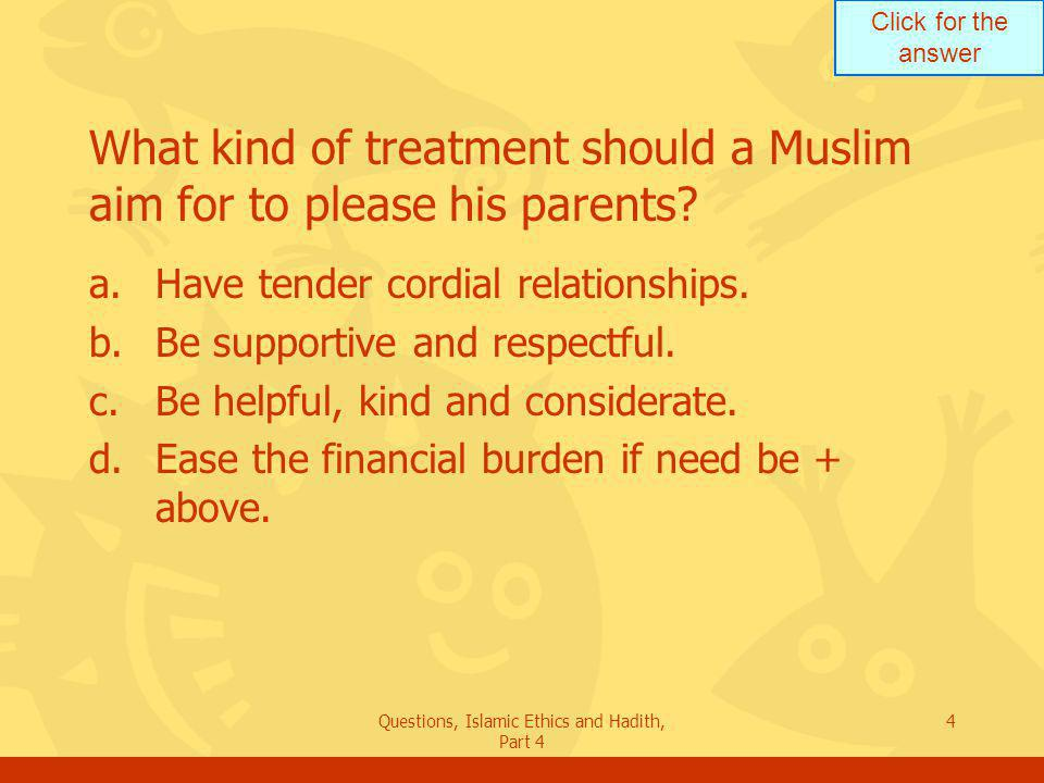 Click for the answer Questions, Islamic Ethics and Hadith, Part 4 5 What does the Holy Quran say about treating relatives.