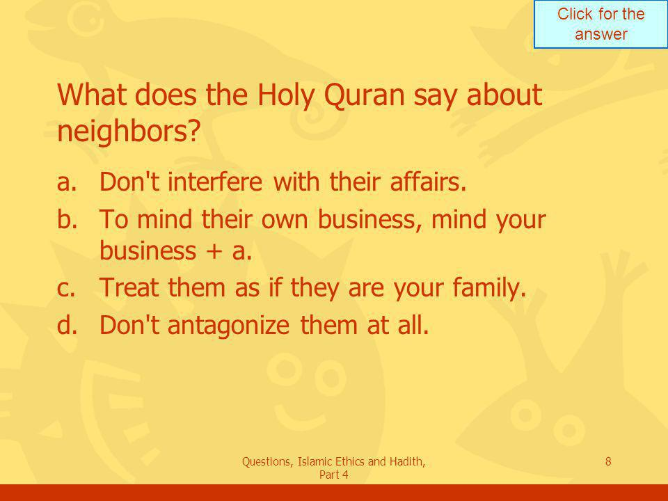 Click for the answer Questions, Islamic Ethics and Hadith, Part 4 9 He who believes in Allah and the Day of Judgment, let him cause no harm to his neighbor. What does this Hadith mean.