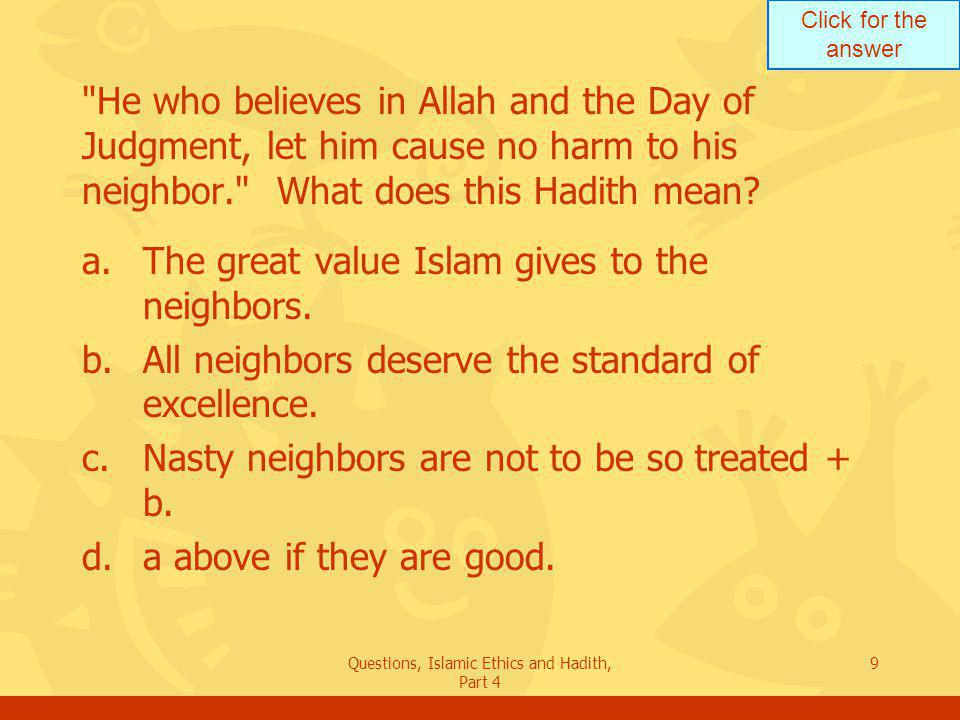 Click for the answer Questions, Islamic Ethics and Hadith, Part 4 10 Give us more Hadiths about neighbors.