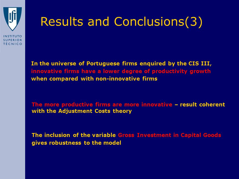 In the universe of Portuguese firms enquired by the CIS III, innovative firms have a lower degree of productivity growth when compared with non-innovative firms Results and Conclusions(3) The more productive firms are more innovative – result coherent with the Adjustment Costs theory The inclusion of the variable Gross Investment in Capital Goods gives robustness to the model