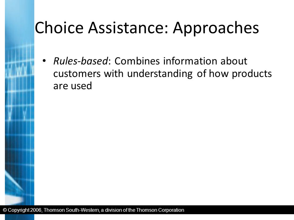© Copyright 2006, Thomson South-Western, a division of the Thomson Corporation Choice Assistance: Approaches Rules-based: Combines information about customers with understanding of how products are used