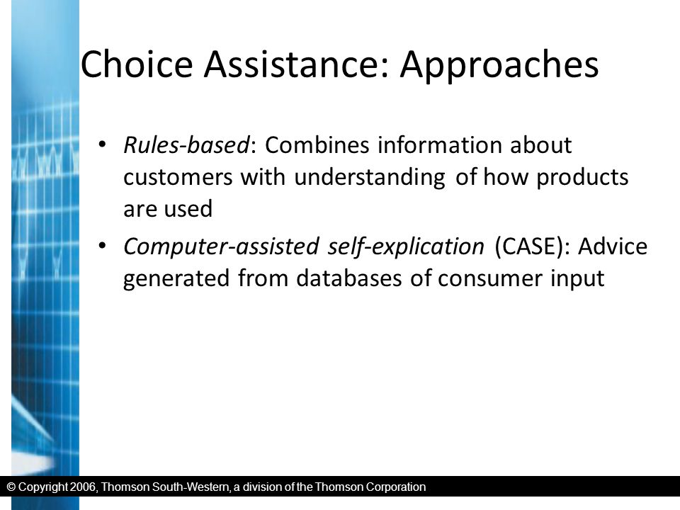 © Copyright 2006, Thomson South-Western, a division of the Thomson Corporation Choice Assistance: Approaches Rules-based: Combines information about customers with understanding of how products are used Computer-assisted self-explication (CASE): Advice generated from databases of consumer input