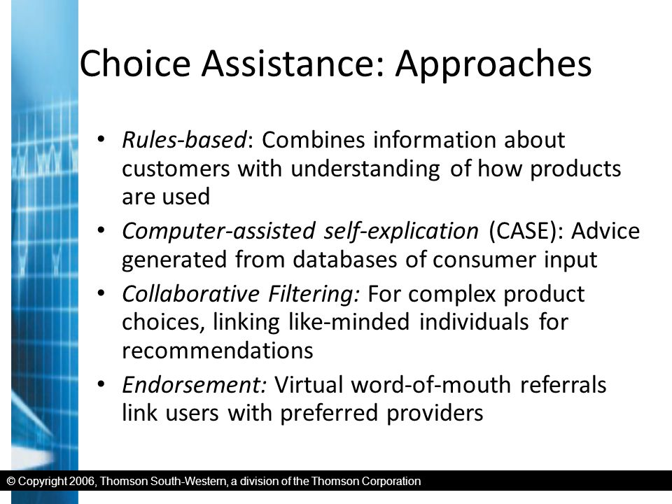 © Copyright 2006, Thomson South-Western, a division of the Thomson Corporation Choice Assistance: Approaches Rules-based: Combines information about customers with understanding of how products are used Computer-assisted self-explication (CASE): Advice generated from databases of consumer input Collaborative Filtering: For complex product choices, linking like-minded individuals for recommendations Endorsement: Virtual word-of-mouth referrals link users with preferred providers