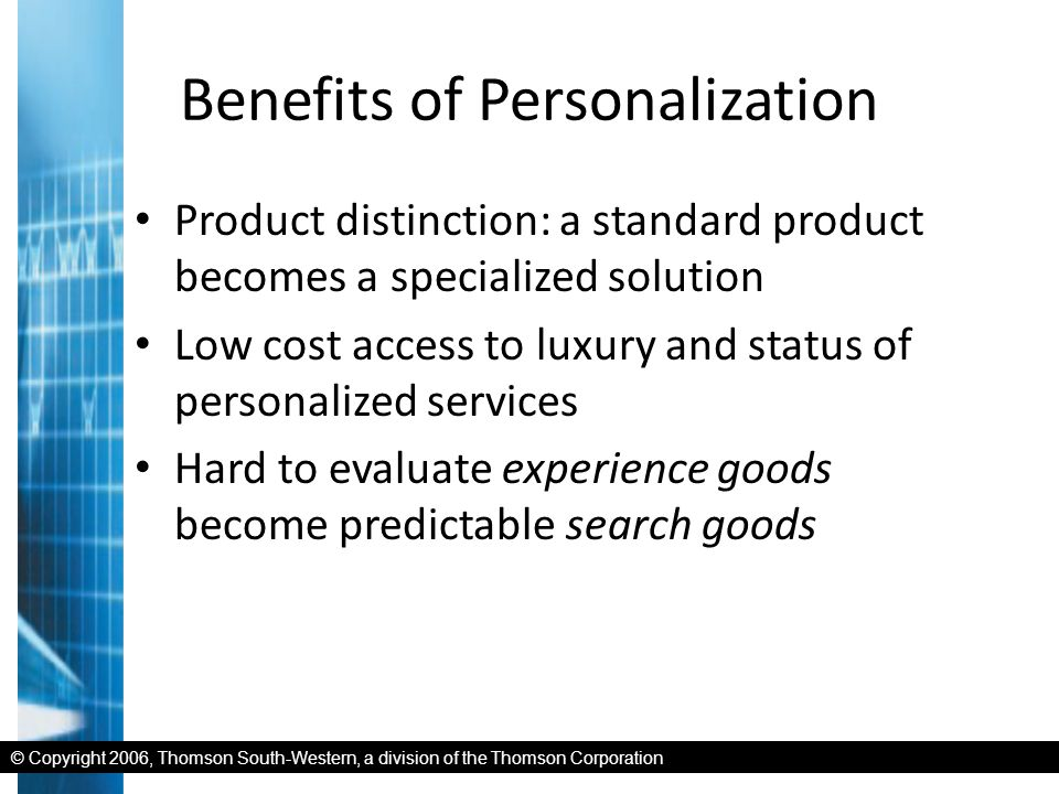 © Copyright 2006, Thomson South-Western, a division of the Thomson Corporation Benefits of Personalization Product distinction: a standard product becomes a specialized solution Low cost access to luxury and status of personalized services Hard to evaluate experience goods become predictable search goods
