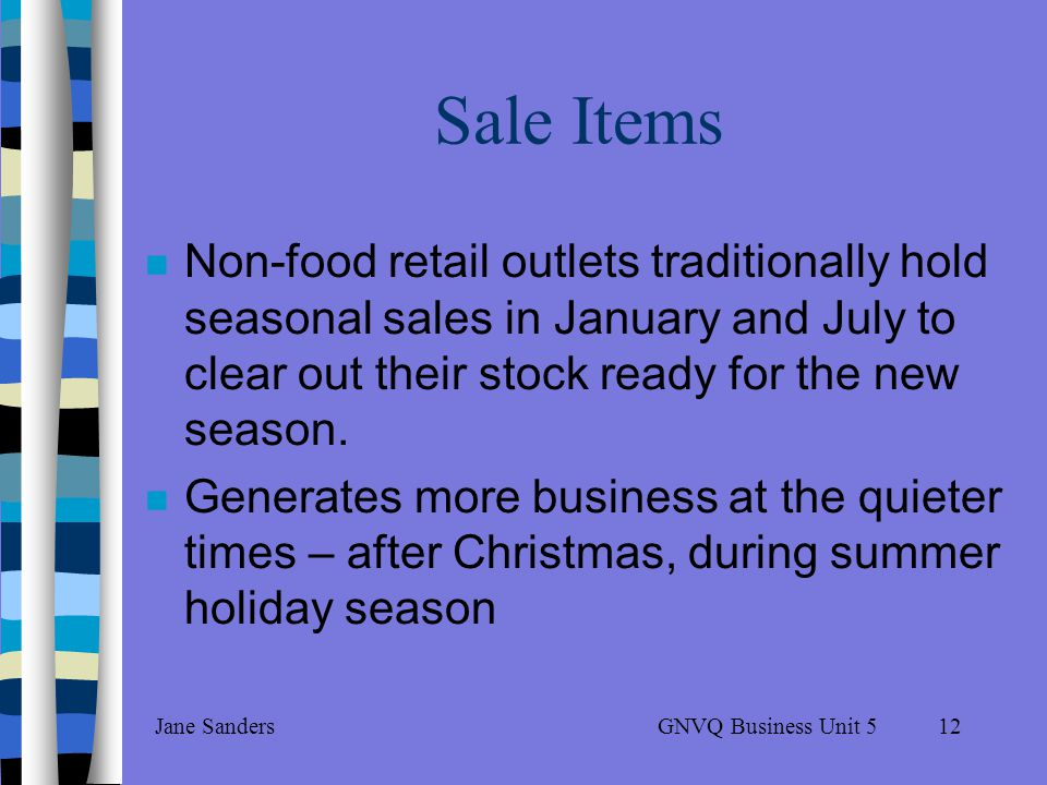 GNVQ Business Unit 5Jane Sanders11 Retailer benefits By knowing the buying habits of its customers By creating sophisticated databases to allow them to target market particular customers, known as: – Precision retailing – Market basket analysis