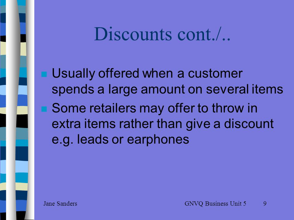 GNVQ Business Unit 5Jane Sanders8 Discounts Prices are fixed in most retail outlets Often available on expensive items, e.g.