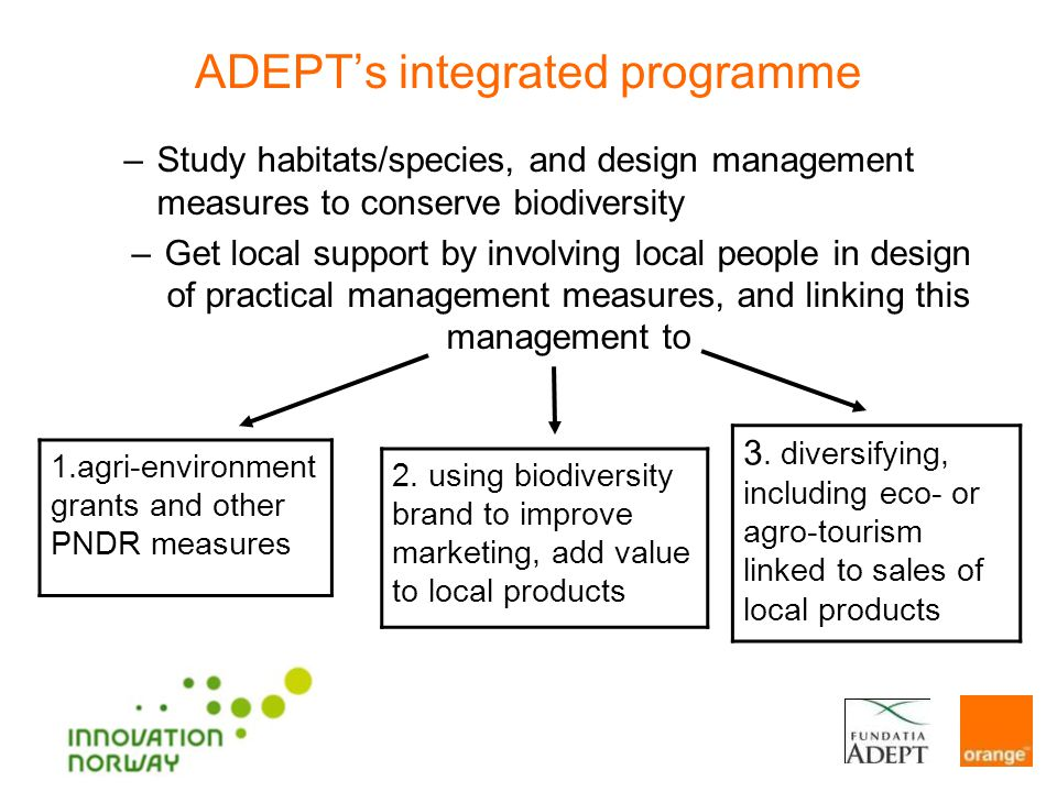 ADEPTs integrated programme –Study habitats/species, and design management measures to conserve biodiversity –Get local support by involving local people in design of practical management measures, and linking this management to 1.agri-environment grants and other PNDR measures 2.