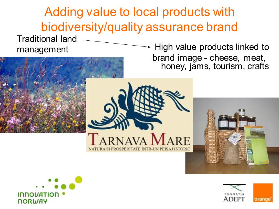 Traditional land management High value products linked to brand image - cheese, meat, honey, jams, tourism, crafts Adding value to local products with biodiversity/quality assurance brand