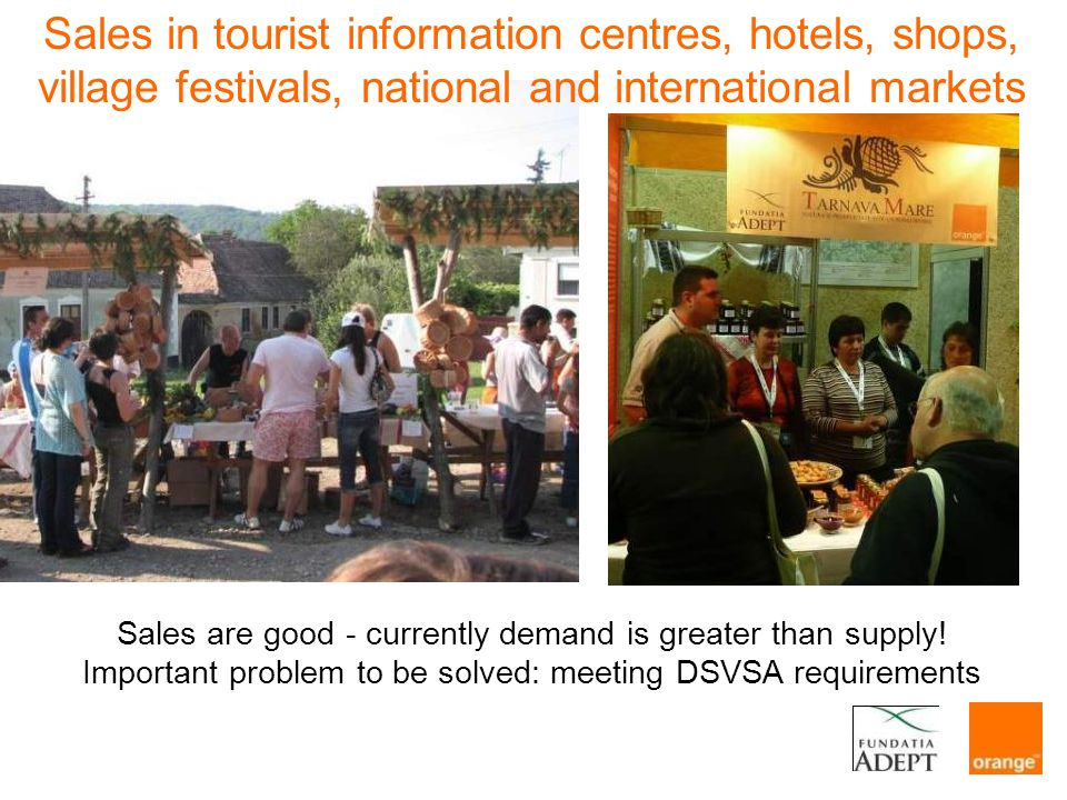 Sales in tourist information centres, hotels, shops, village festivals, national and international markets Sales are good - currently demand is greater than supply.