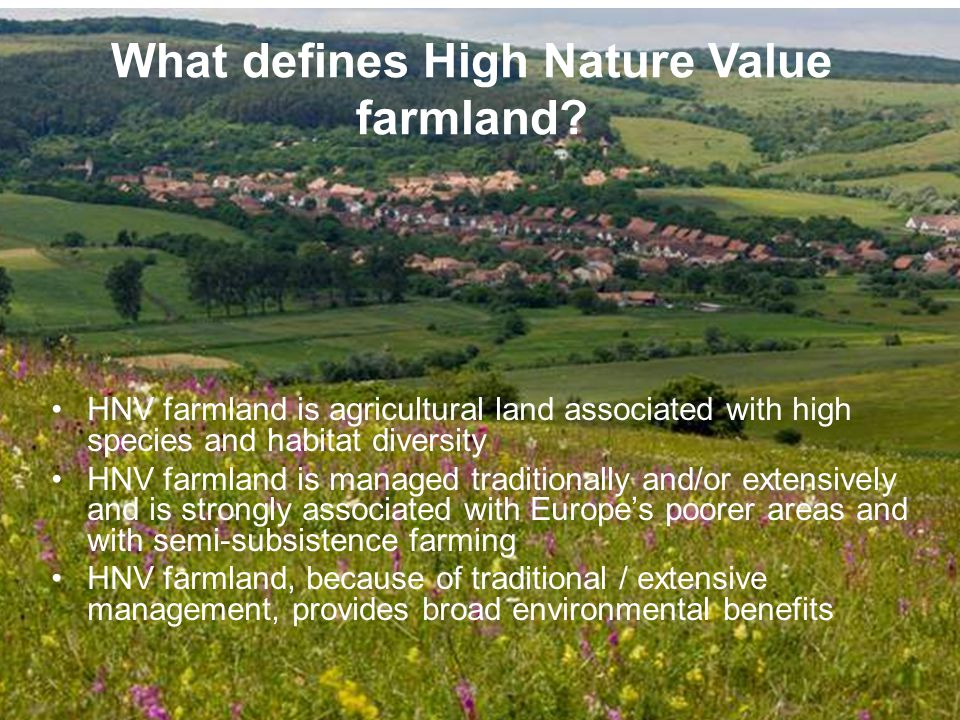 HNV farmland is agricultural land associated with high species and habitat diversity HNV farmland is managed traditionally and/or extensively and is strongly associated with Europes poorer areas and with semi-subsistence farming HNV farmland, because of traditional / extensive management, provides broad environmental benefits What defines High Nature Value farmland