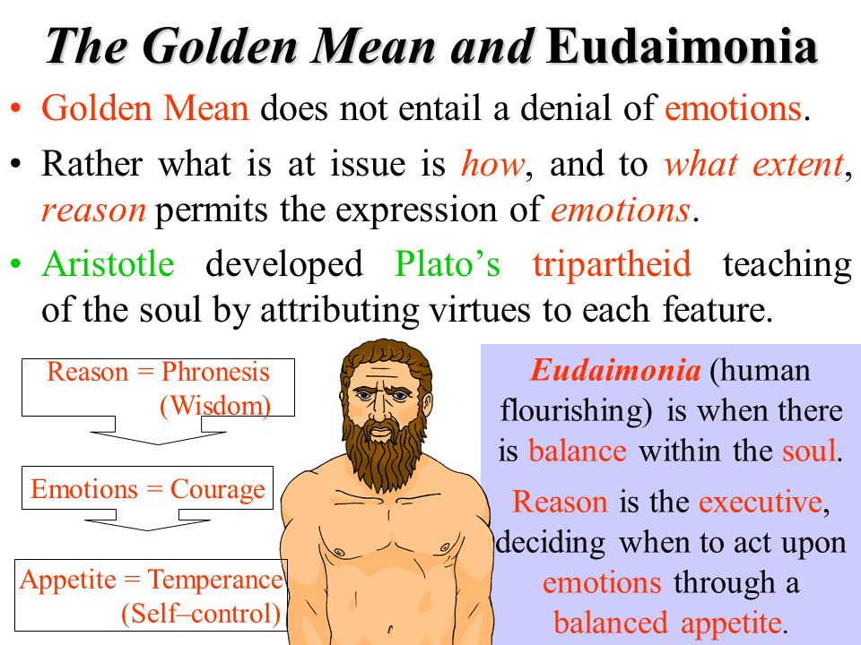 The Golden Mean and Eudaimonia Golden Mean does not entail a denial of emotions. Rather what is at issue is how, and to what extent, reason permits th