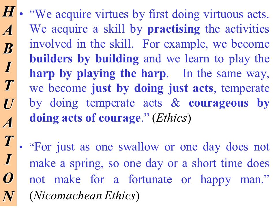 We acquire virtues by first doing virtuous acts. We acquire a skill by practising the activities involved in the skill. For example, we become builder