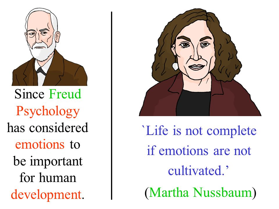 `Life is not complete if emotions are not cultivated. (Martha Nussbaum) Since Freud Psychology has considered emotions to be important for human devel