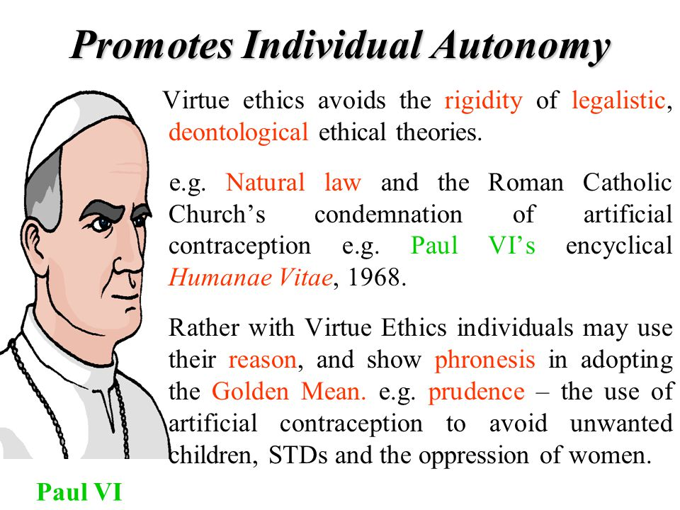Promotes Individual Autonomy Paul VI Virtue ethics avoids the rigidity of legalistic, deontological ethical theories. e.g. Natural law and the Roman C
