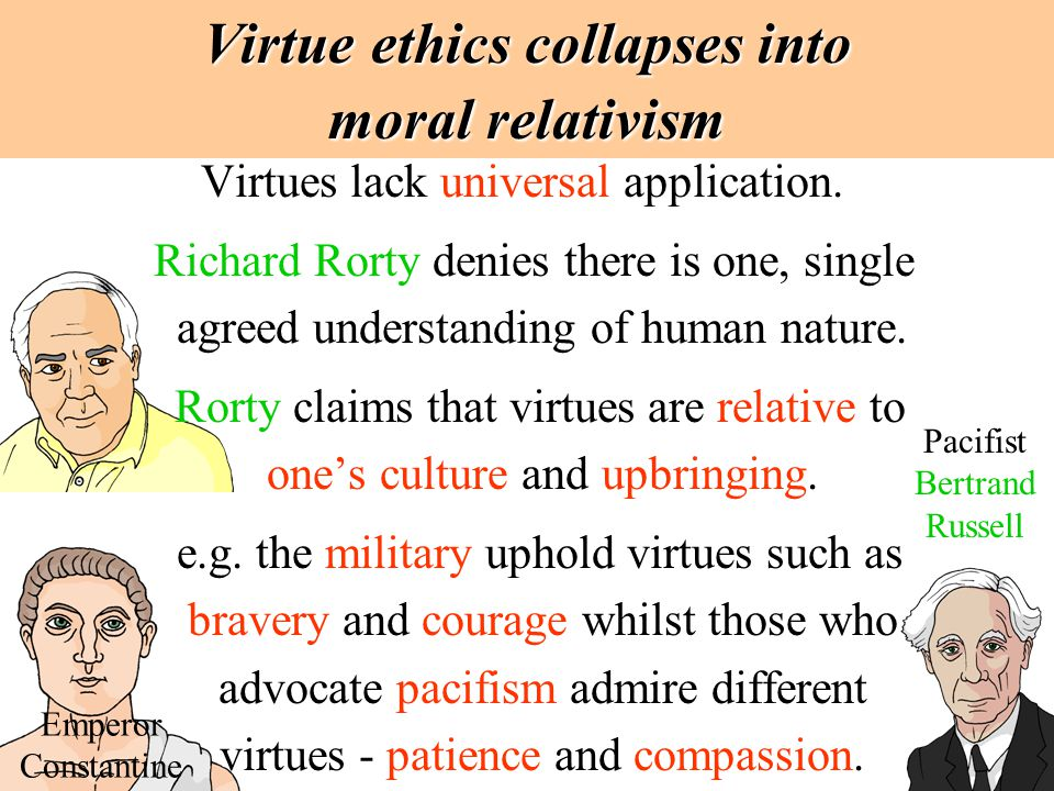 Virtue ethics collapses into moral relativism Virtues lack universal application. Richard Rorty denies there is one, single agreed understanding of hu