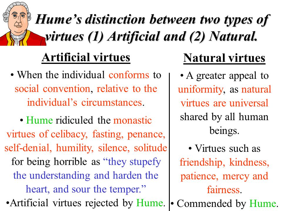 Artificial virtues When the individual conforms to social convention, relative to the individuals circumstances. Hume ridiculed the monastic virtues o