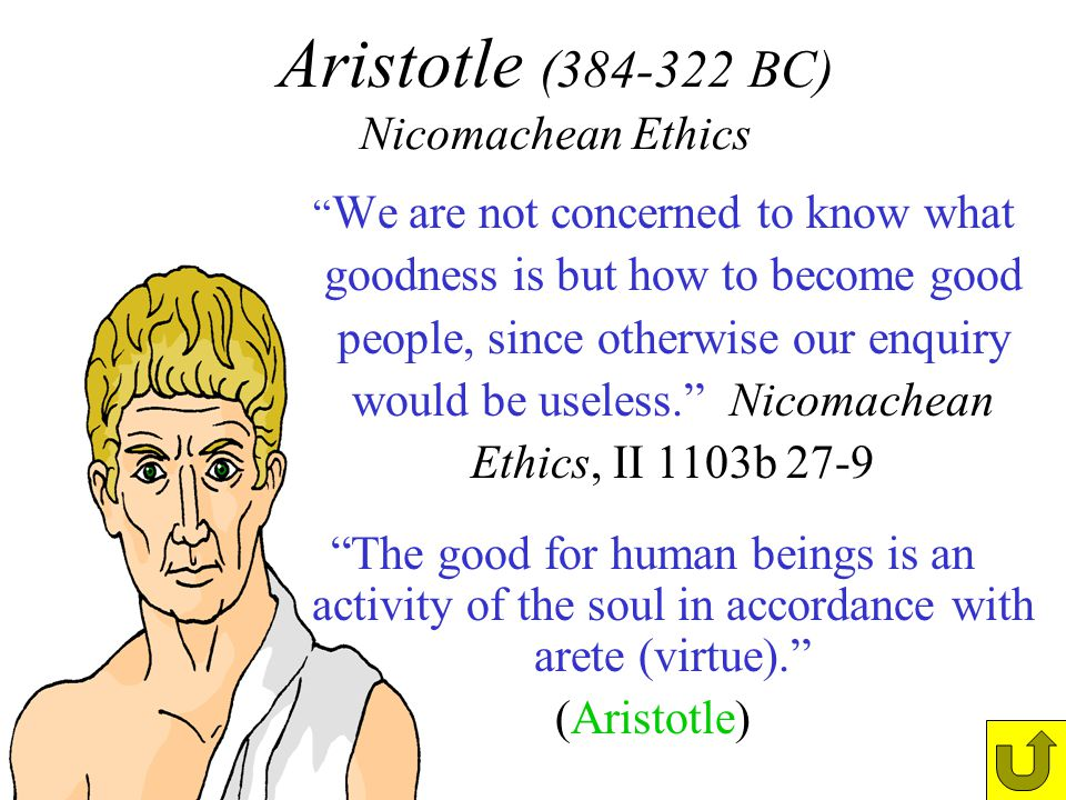 Aristotle (384-322 BC) Nicomachean Ethics We are not concerned to know what goodness is but how to become good people, since otherwise our enquiry wou
