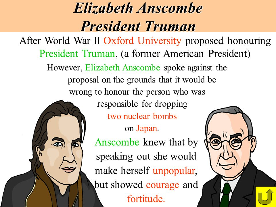 Elizabeth Anscombe President Truman However, Elizabeth Anscombe spoke against the proposal on the grounds that it would be wrong to honour the person
