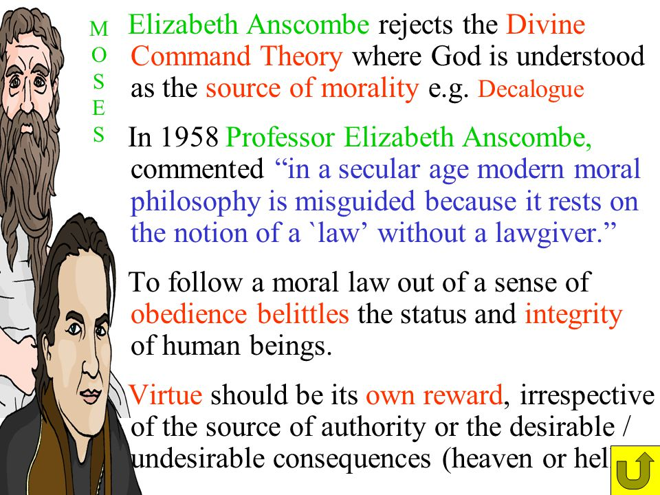 Elizabeth Anscombe rejects the Divine Command Theory where God is understood as the source of morality e.g. Decalogue In 1958 Professor Elizabeth Ansc