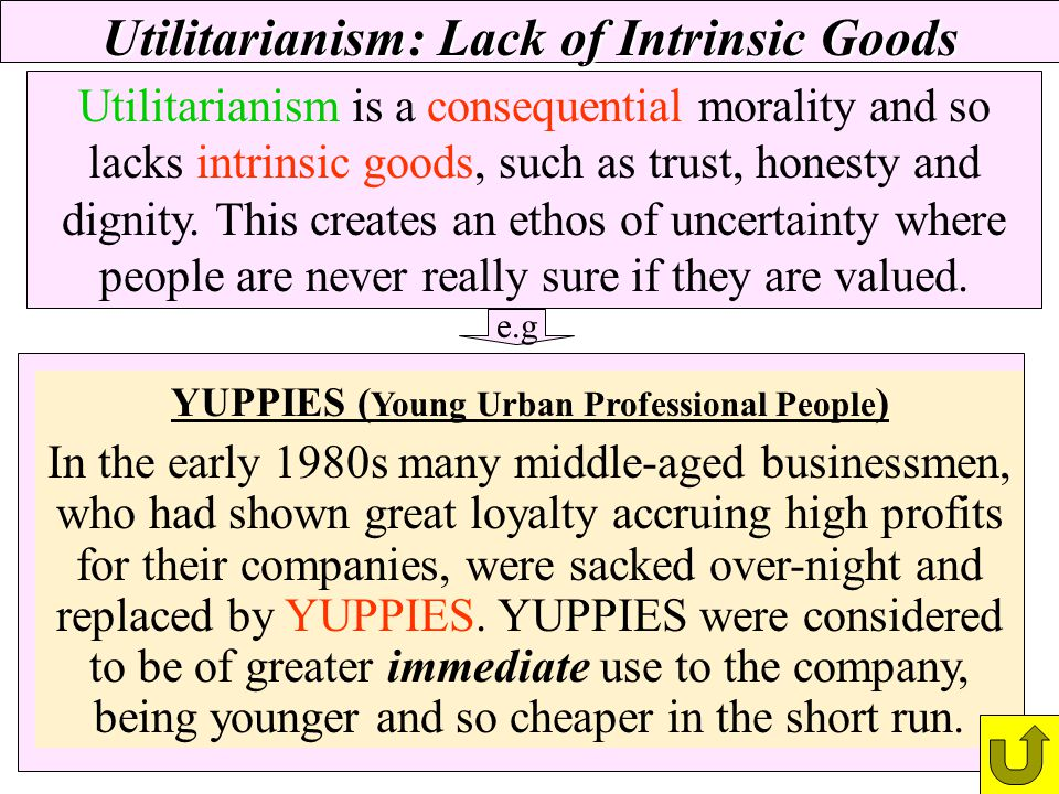 Utilitarianism: Lack of Intrinsic Goods Utilitarianism is a consequential morality and so lacks intrinsic goods, such as trust, honesty and dignity. T