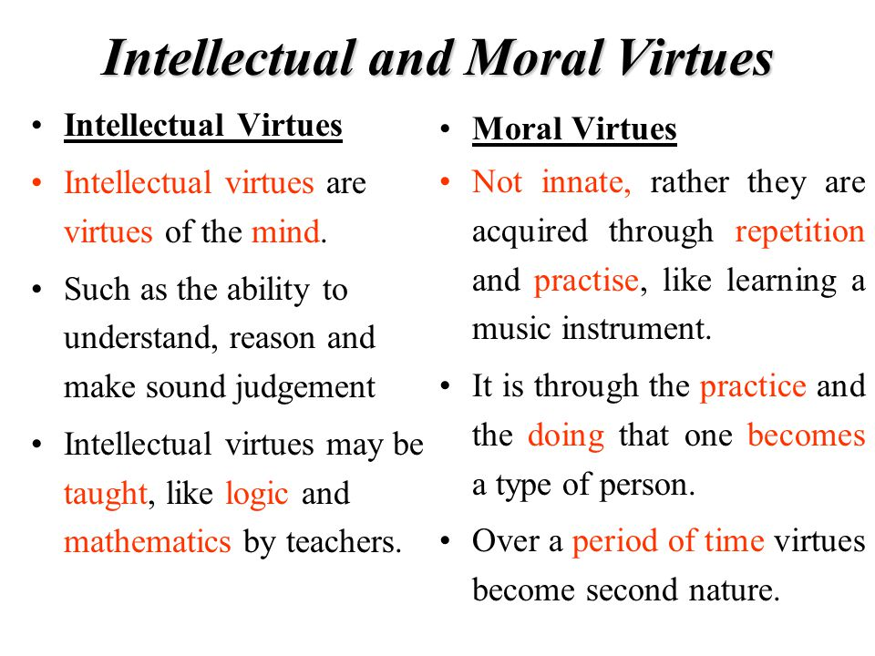 Intellectual and Moral Virtues Intellectual Virtues Intellectual virtues are virtues of the mind. Such as the ability to understand, reason and make s
