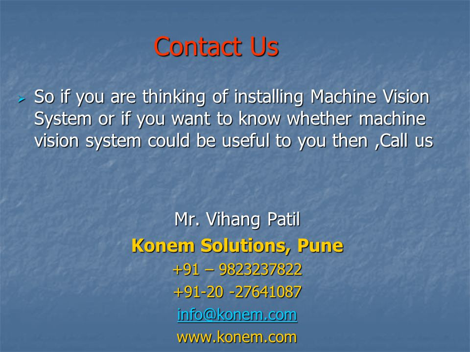 Contact Us So if you are thinking of installing Machine Vision System or if you want to know whether machine vision system could be useful to you then,Call us So if you are thinking of installing Machine Vision System or if you want to know whether machine vision system could be useful to you then,Call us Mr.