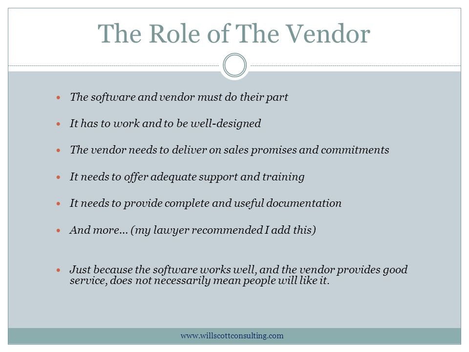 The Role of The Vendor The software and vendor must do their part It has to work and to be well-designed The vendor needs to deliver on sales promises and commitments It needs to offer adequate support and training It needs to provide complete and useful documentation And more… (my lawyer recommended I add this) Just because the software works well, and the vendor provides good service, does not necessarily mean people will like it.