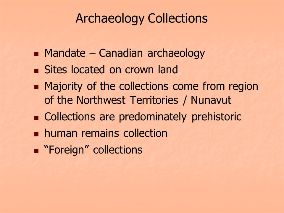 Archaeology Collections Mandate – Canadian archaeology Sites located on crown land Majority of the collections come from region of the Northwest Territories / Nunavut Collections are predominately prehistoric human remains collection Foreign collections