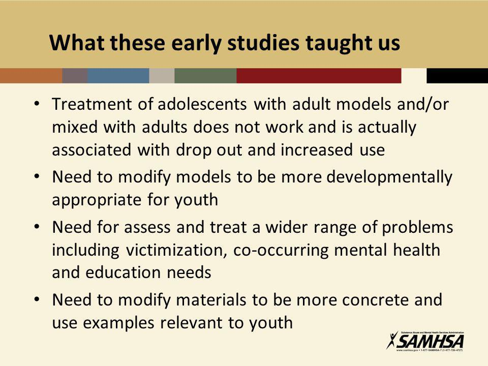 What these early studies taught us Treatment of adolescents with adult models and/or mixed with adults does not work and is actually associated with drop out and increased use Need to modify models to be more developmentally appropriate for youth Need for assess and treat a wider range of problems including victimization, co-occurring mental health and education needs Need to modify materials to be more concrete and use examples relevant to youth