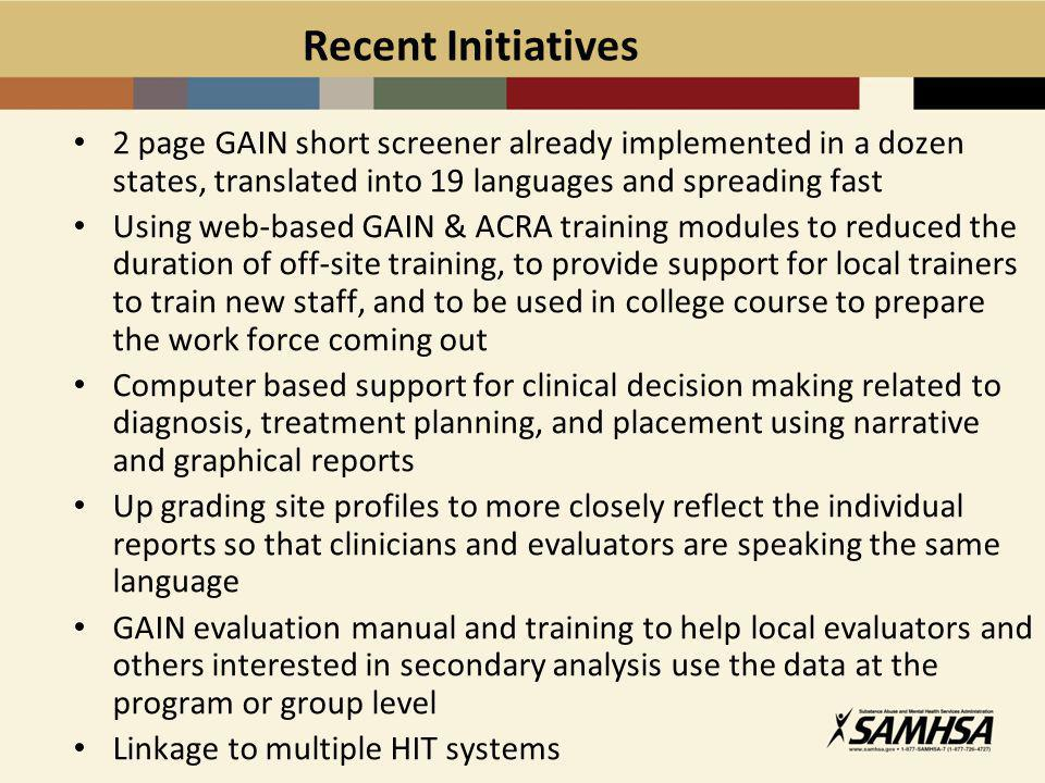 Recent Initiatives 2 page GAIN short screener already implemented in a dozen states, translated into 19 languages and spreading fast Using web-based GAIN & ACRA training modules to reduced the duration of off-site training, to provide support for local trainers to train new staff, and to be used in college course to prepare the work force coming out Computer based support for clinical decision making related to diagnosis, treatment planning, and placement using narrative and graphical reports Up grading site profiles to more closely reflect the individual reports so that clinicians and evaluators are speaking the same language GAIN evaluation manual and training to help local evaluators and others interested in secondary analysis use the data at the program or group level Linkage to multiple HIT systems