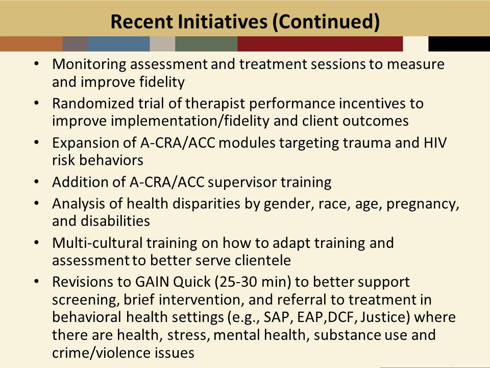 Recent Initiatives (Continued) Monitoring assessment and treatment sessions to measure and improve fidelity Randomized trial of therapist performance incentives to improve implementation/fidelity and client outcomes Expansion of A-CRA/ACC modules targeting trauma and HIV risk behaviors Addition of A-CRA/ACC supervisor training Analysis of health disparities by gender, race, age, pregnancy, and disabilities Multi-cultural training on how to adapt training and assessment to better serve clientele Revisions to GAIN Quick (25-30 min) to better support screening, brief intervention, and referral to treatment in behavioral health settings (e.g., SAP, EAP,DCF, Justice) where there are health, stress, mental health, substance use and crime/violence issues
