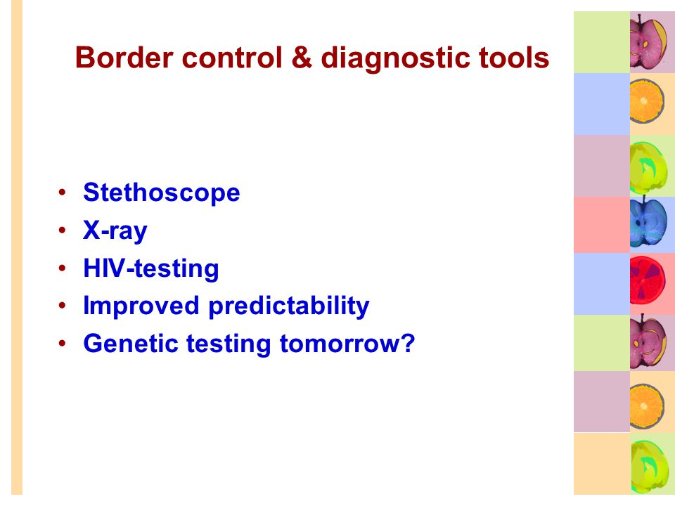 Border control & diagnostic tools Stethoscope X-ray HIV-testing Improved predictability Genetic testing tomorrow
