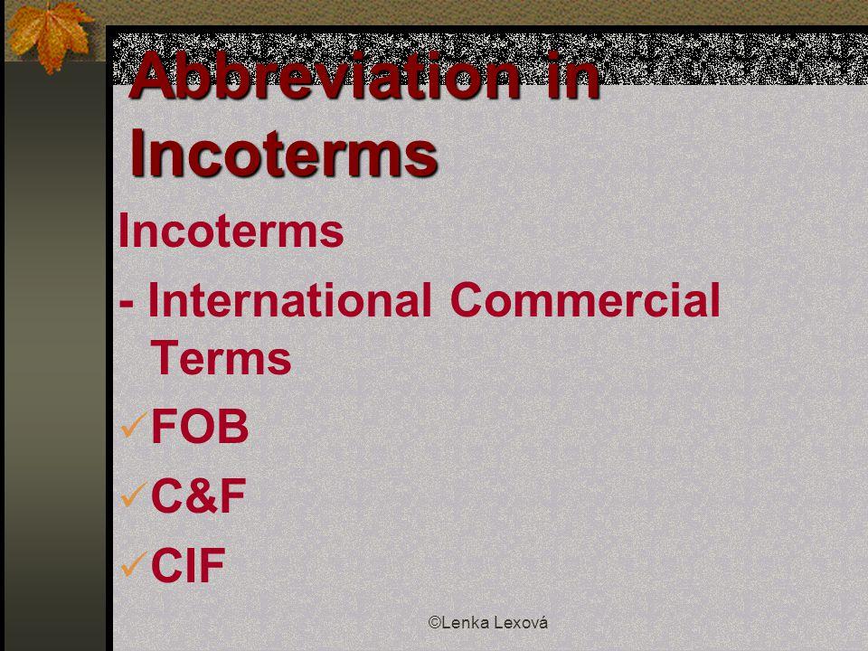 ©Lenka Lexová Abbreviation in Incoterms Incoterms - International Commercial Terms FOB C&F CIF
