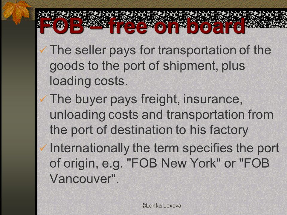 ©Lenka Lexová FOB – free on board The seller pays for transportation of the goods to the port of shipment, plus loading costs.