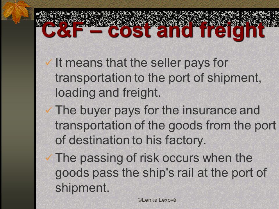©Lenka Lexová C&F – cost and freight It means that the seller pays for transportation to the port of shipment, loading and freight. The buyer pays for