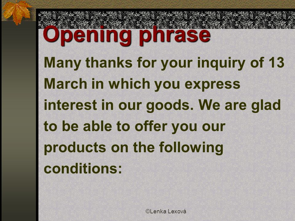 ©Lenka Lexová Opening phrase Many thanks for your inquiry of 13 March in which you express interest in our goods.