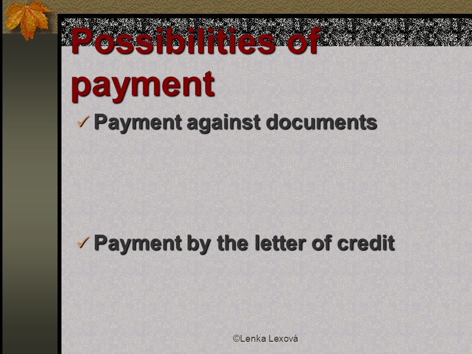 ©Lenka Lexová Possibilities of payment Payment against documents Payment against documents Payment by the letter of credit Payment by the letter of credit
