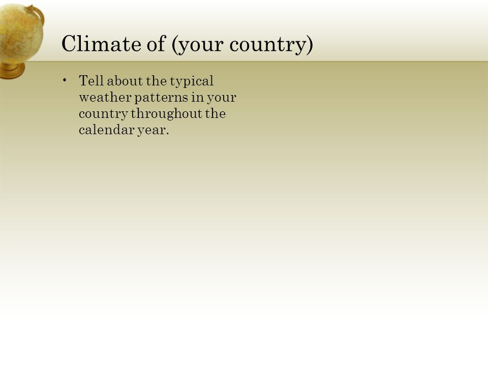 Climate of (your country) Tell about the typical weather patterns in your country throughout the calendar year.