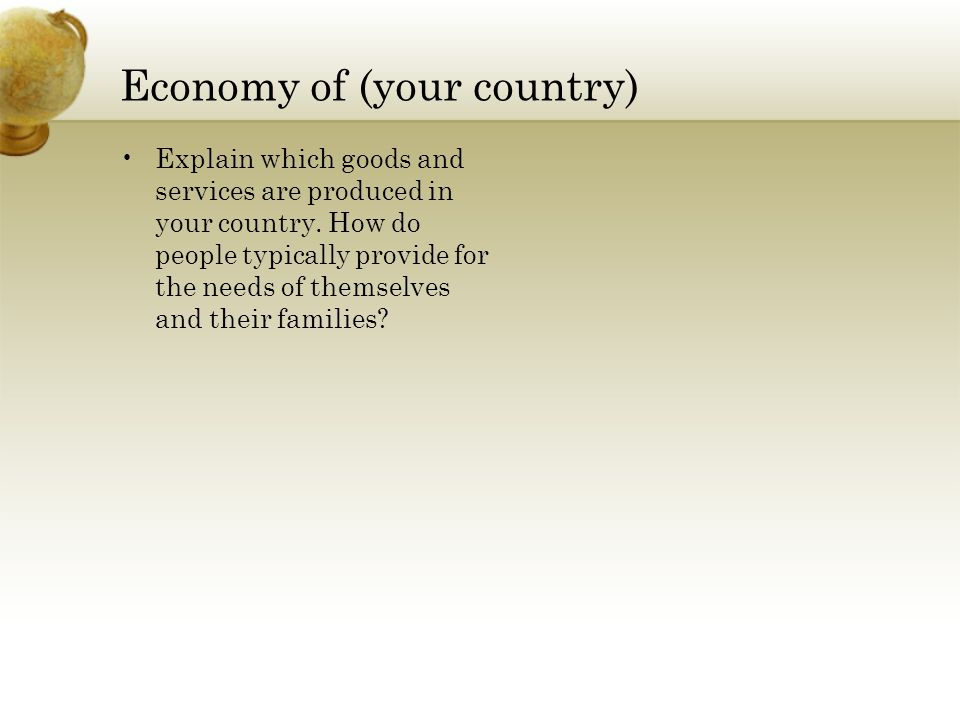 Economy of (your country) Explain which goods and services are produced in your country.